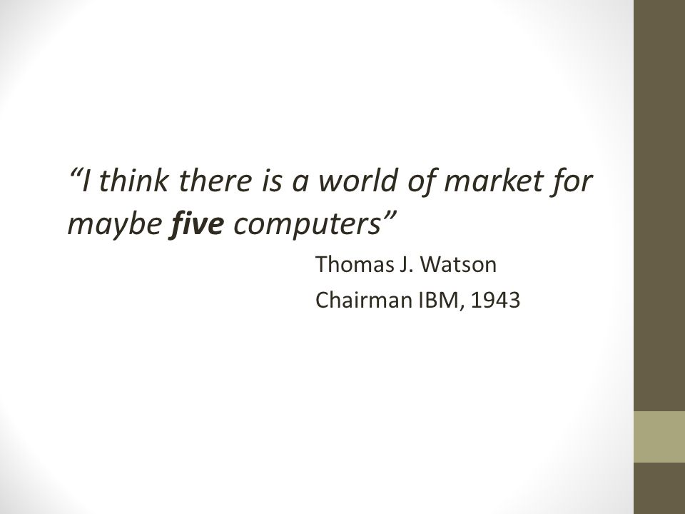 I think there is a world of market for maybe five computers Thomas J. Watson Chairman IBM, 1943