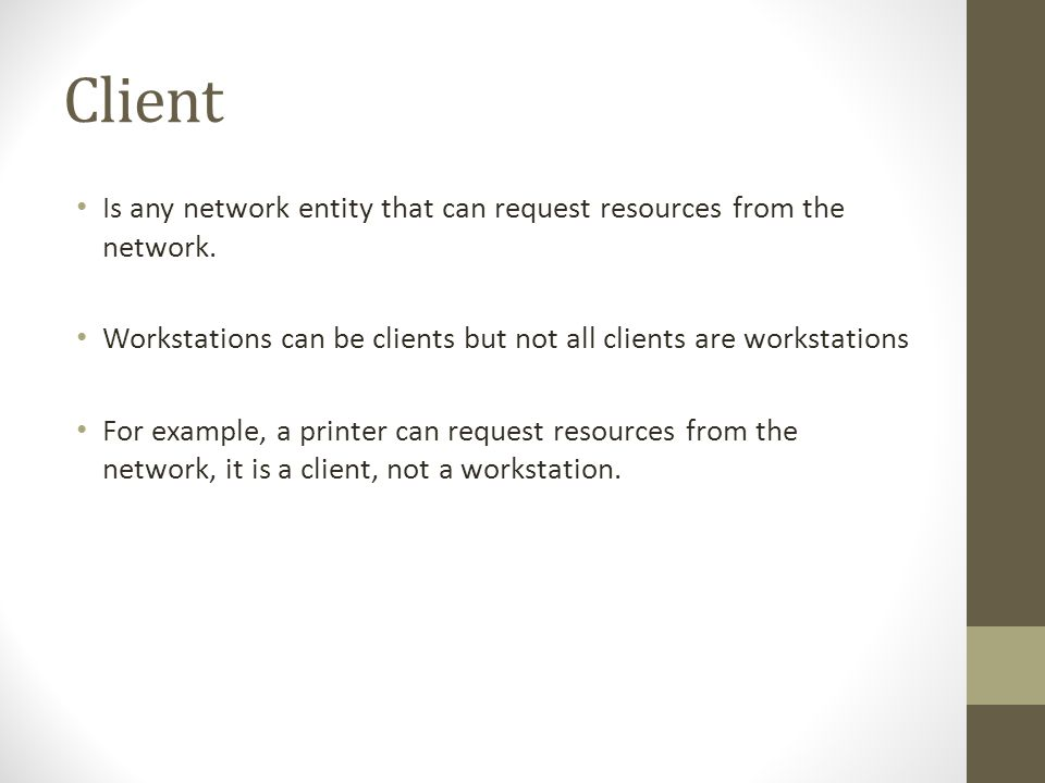 Client Is any network entity that can request resources from the network. Workstations can be clients but not all clients are workstations For example