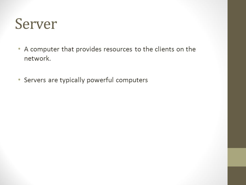 Server A computer that provides resources to the clients on the network. Servers are typically powerful computers