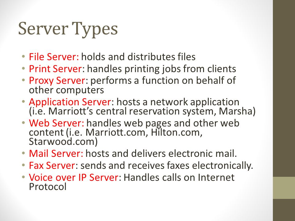 Server Types File Server: holds and distributes files Print Server: handles printing jobs from clients Proxy Server: performs a function on behalf of