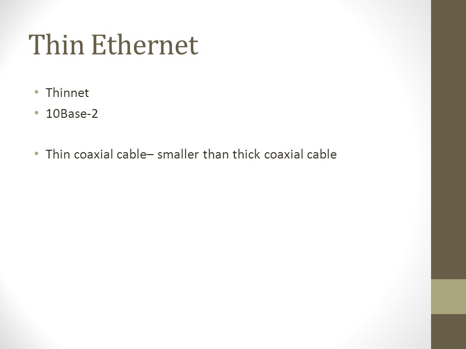 Thin Ethernet Thinnet 10Base-2 Thin coaxial cable– smaller than thick coaxial cable