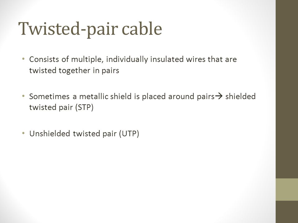 Twisted-pair cable Consists of multiple, individually insulated wires that are twisted together in pairs Sometimes a metallic shield is placed around