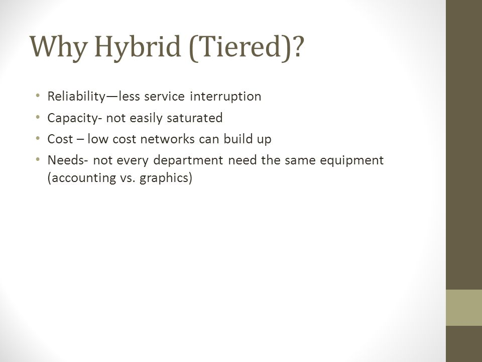 Why Hybrid (Tiered)? Reliabilityless service interruption Capacity- not easily saturated Cost – low cost networks can build up Needs- not every depart