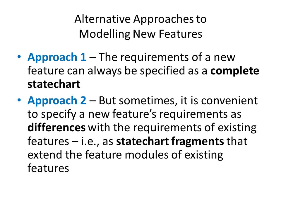 Alternative Approaches to Modelling New Features Approach 1 – The requirements of a new feature can always be specified as a complete statechart Approach 2 – But sometimes, it is convenient to specify a new features requirements as differences with the requirements of existing features – i.e., as statechart fragments that extend the feature modules of existing features