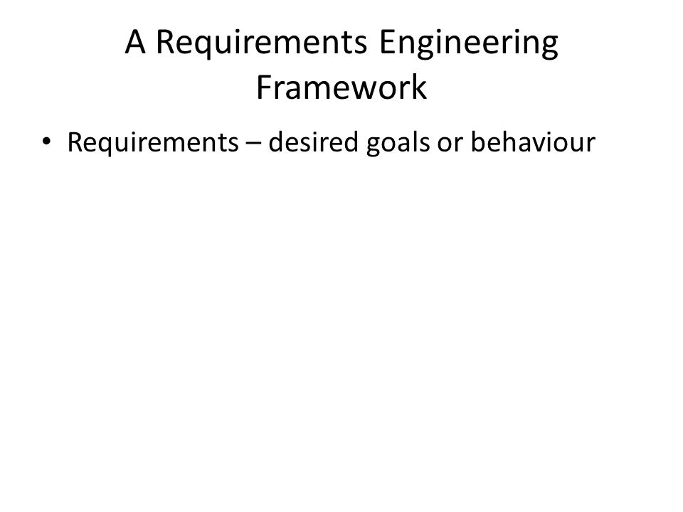 A Requirements Engineering Framework Requirements – desired goals or behaviour