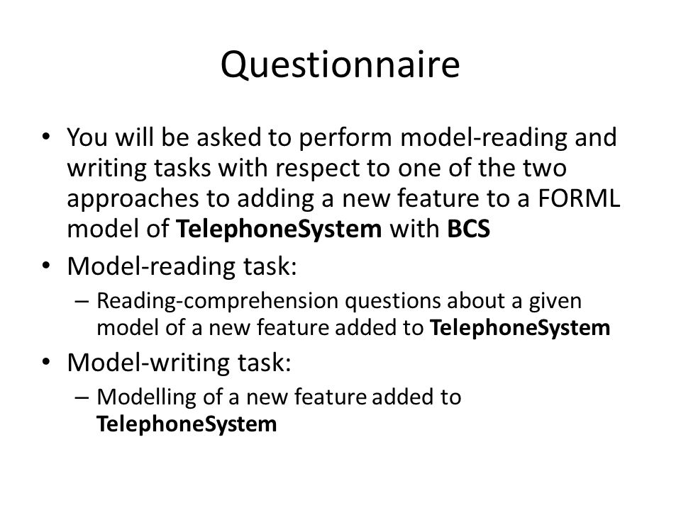 Questionnaire You will be asked to perform model-reading and writing tasks with respect to one of the two approaches to adding a new feature to a FORML model of TelephoneSystem with BCS Model-reading task: – Reading-comprehension questions about a given model of a new feature added to TelephoneSystem Model-writing task: – Modelling of a new feature added to TelephoneSystem