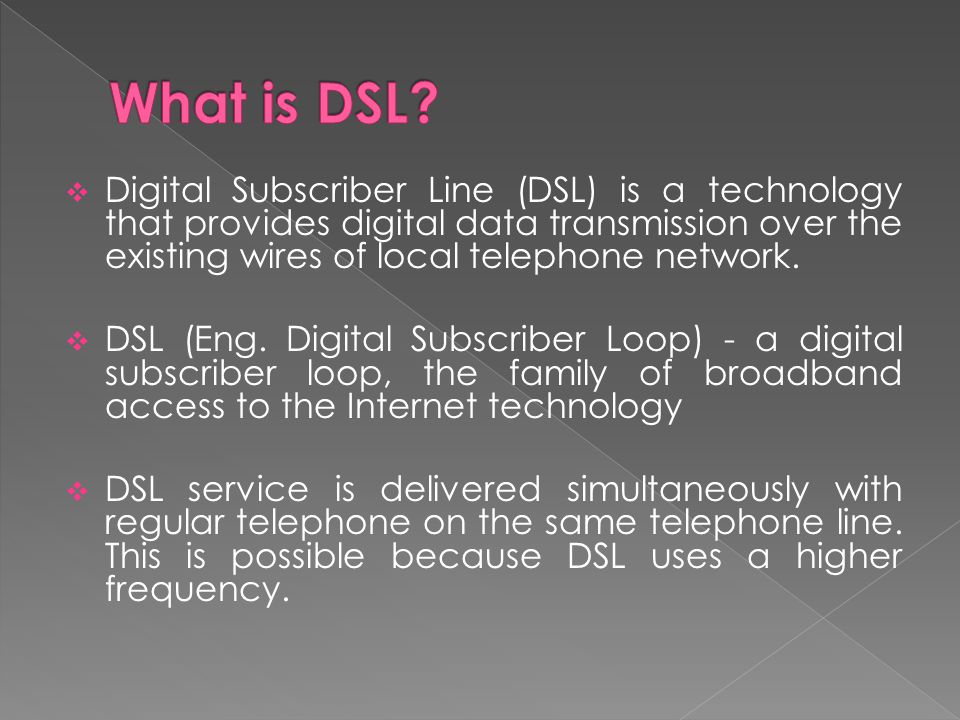 Digital Subscriber Line (DSL) is a technology that provides digital data transmission over the existing wires of local telephone network. DSL (Eng. Di