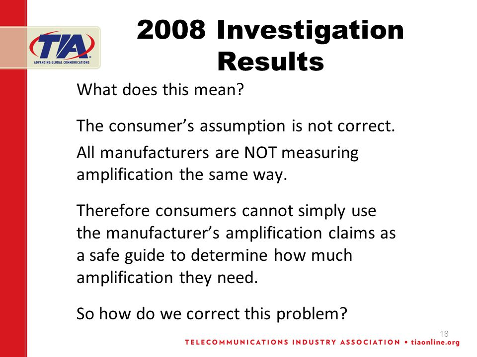 18 2008 Investigation Results What does this mean? The consumers assumption is not correct. All manufacturers are NOT measuring amplification the same