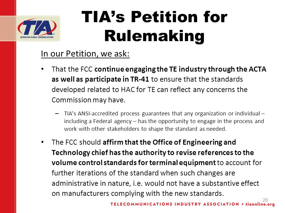 TIAs Petition for Rulemaking In our Petition, we ask: That the FCC continue engaging the TE industry through the ACTA as well as participate in TR-41 to ensure that the standards developed related to HAC for TE can reflect any concerns the Commission may have.