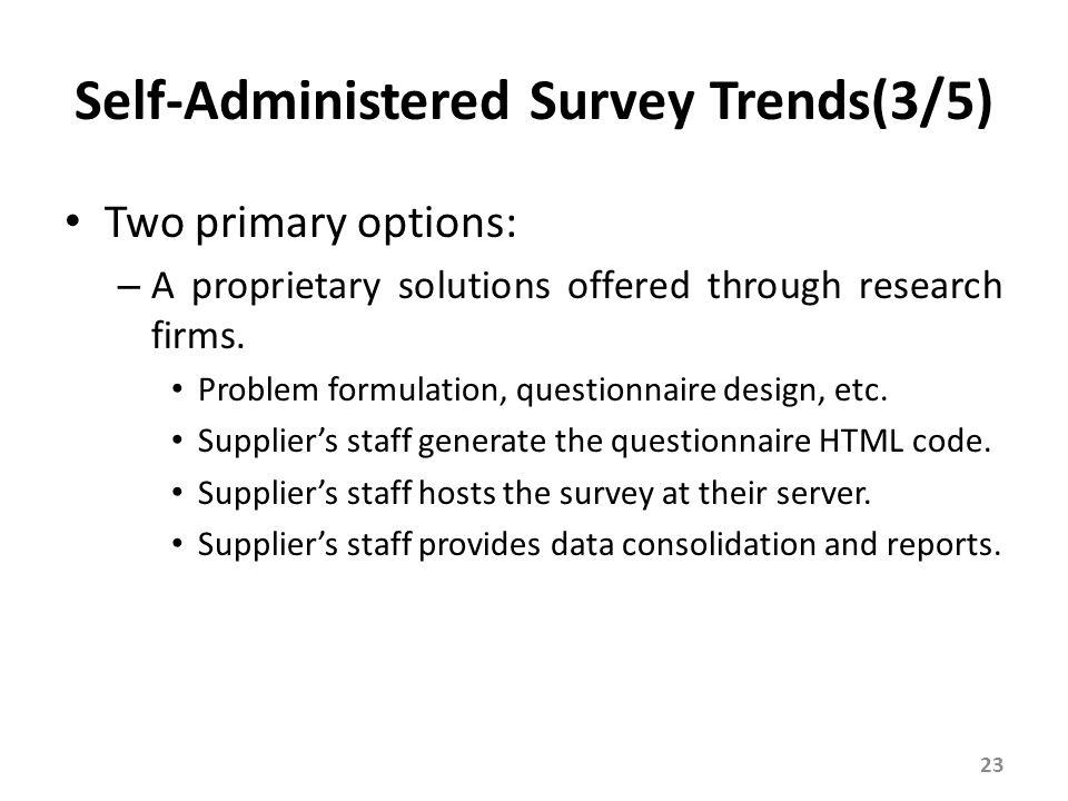 Self-Administered Survey Trends(3/5) Two primary options: – A proprietary solutions offered through research firms. Problem formulation, questionnaire