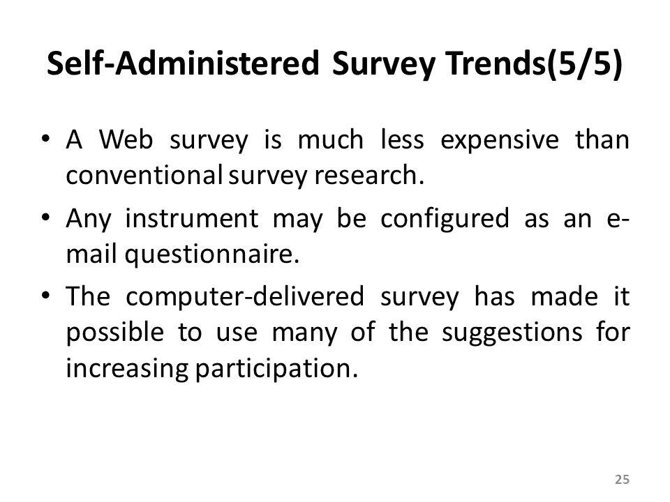 Self-Administered Survey Trends(5/5) A Web survey is much less expensive than conventional survey research. Any instrument may be configured as an e-
