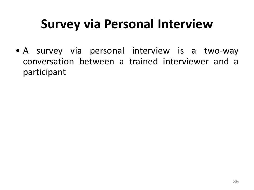 Survey via Personal Interview A survey via personal interview is a two-way conversation between a trained interviewer and a participant 36
