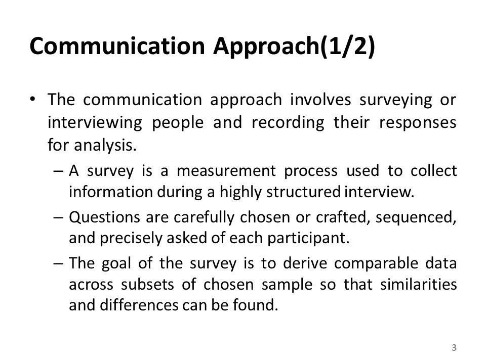 Communication Approach(1/2) The communication approach involves surveying or interviewing people and recording their responses for analysis. – A surve