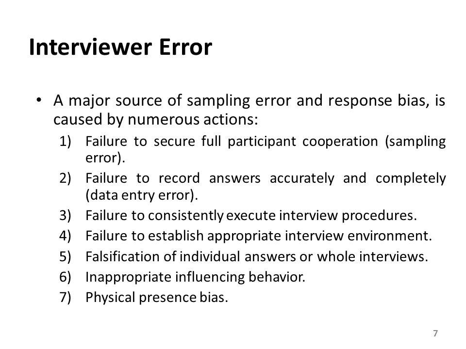 Interviewer Error A major source of sampling error and response bias, is caused by numerous actions: 1)Failure to secure full participant cooperation