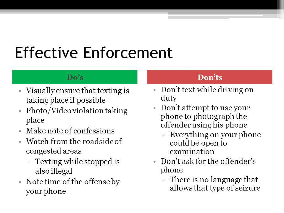 Effective Enforcement DosDonts Visually ensure that texting is taking place if possible Photo/Video violation taking place Make note of confessions Wa
