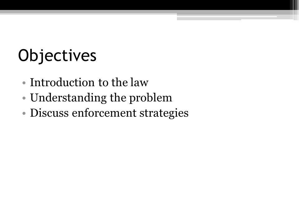 Objectives Introduction to the law Understanding the problem Discuss enforcement strategies