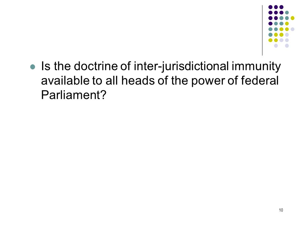 10 Is the doctrine of inter-jurisdictional immunity available to all heads of the power of federal Parliament.