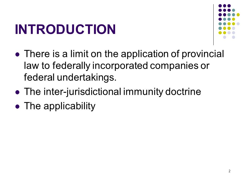 2 INTRODUCTION There is a limit on the application of provincial law to federally incorporated companies or federal undertakings.