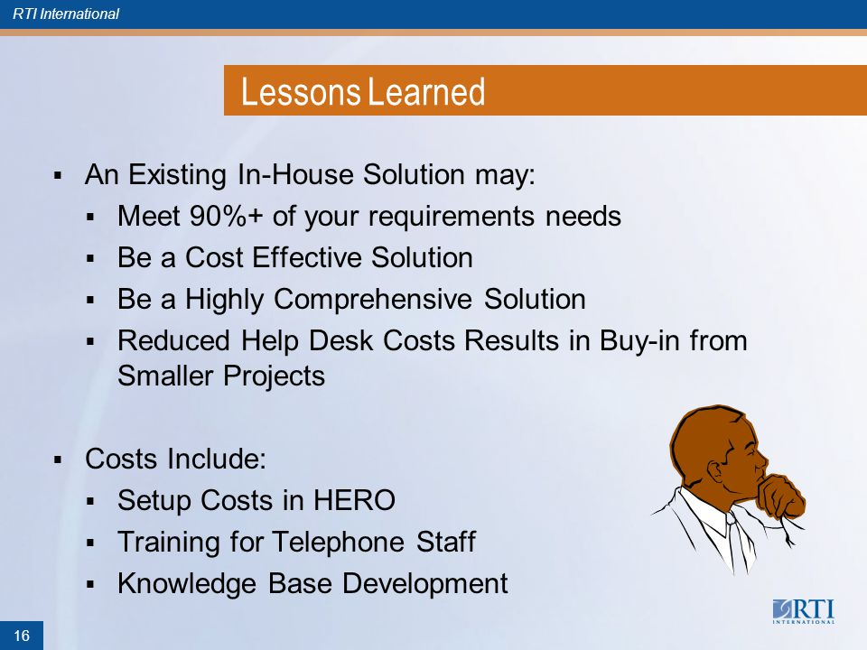 RTI International Lessons Learned An Existing In-House Solution may: Meet 90%+ of your requirements needs Be a Cost Effective Solution Be a Highly Comprehensive Solution Reduced Help Desk Costs Results in Buy-in from Smaller Projects Costs Include: Setup Costs in HERO Training for Telephone Staff Knowledge Base Development 16