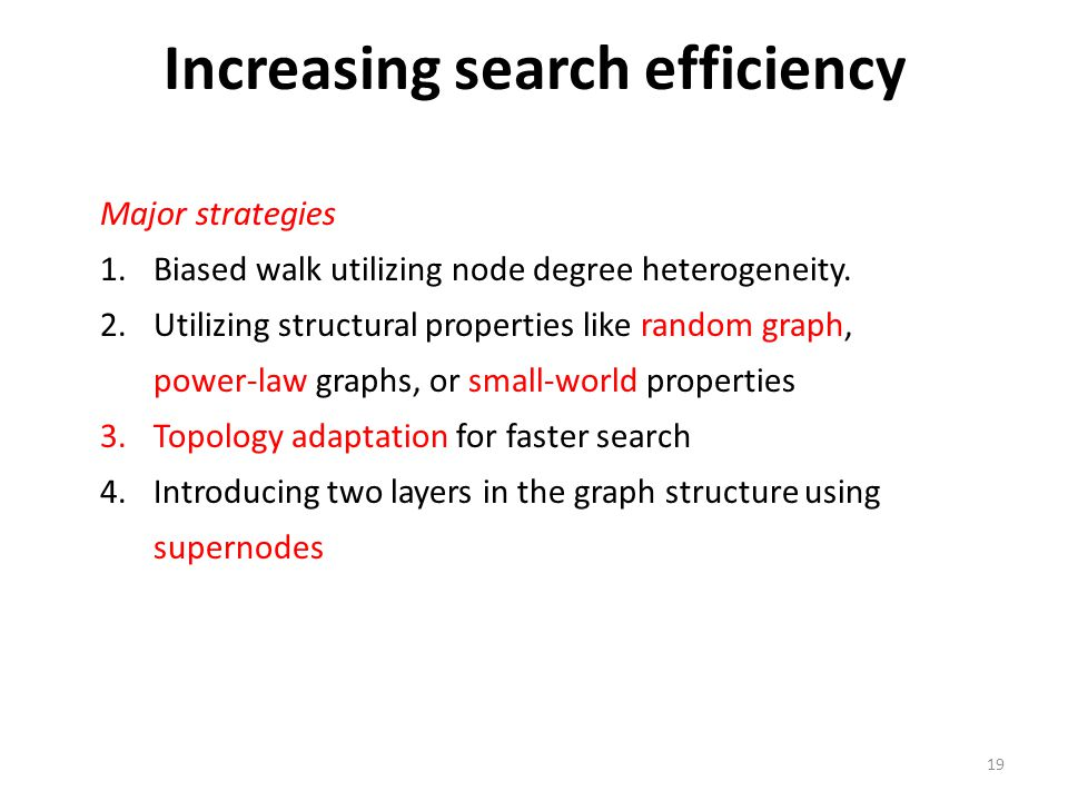 19 Increasing search efficiency Major strategies 1.Biased walk utilizing node degree heterogeneity. 2.Utilizing structural properties like random grap