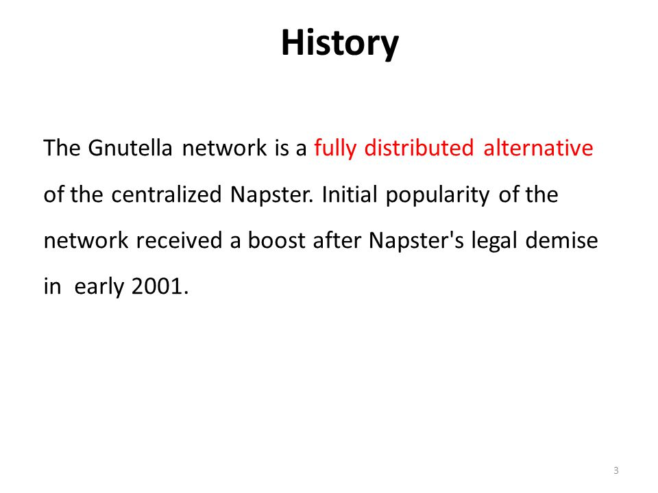 3 History The Gnutella network is a fully distributed alternative of the centralized Napster. Initial popularity of the network received a boost after