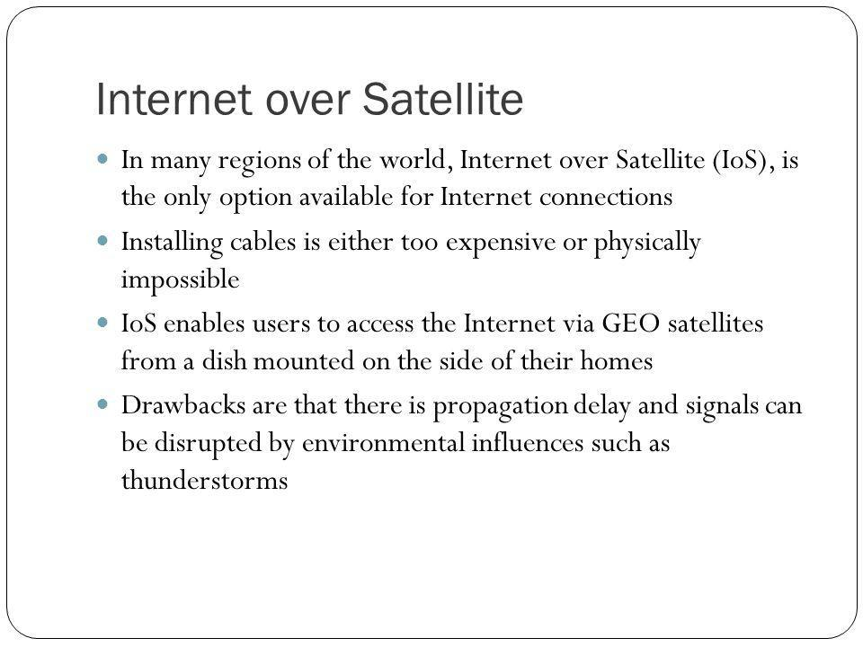 Internet over Satellite In many regions of the world, Internet over Satellite (IoS), is the only option available for Internet connections Installing cables is either too expensive or physically impossible IoS enables users to access the Internet via GEO satellites from a dish mounted on the side of their homes Drawbacks are that there is propagation delay and signals can be disrupted by environmental influences such as thunderstorms