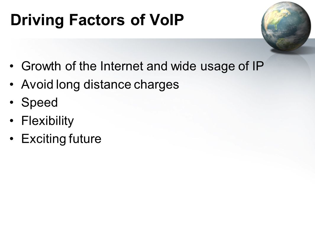 Driving Factors of VoIP Growth of the Internet and wide usage of IP Avoid long distance charges Speed Flexibility Exciting future