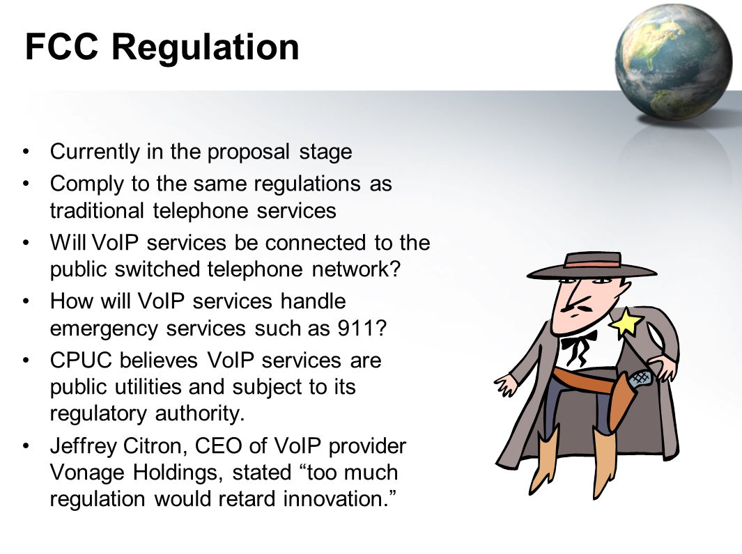 FCC Regulation Currently in the proposal stage Comply to the same regulations as traditional telephone services Will VoIP services be connected to the public switched telephone network.