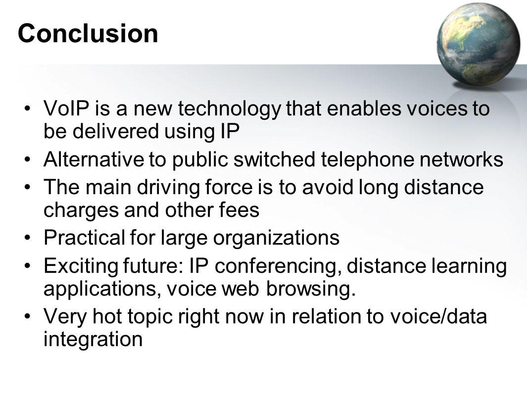 Conclusion VoIP is a new technology that enables voices to be delivered using IP Alternative to public switched telephone networks The main driving force is to avoid long distance charges and other fees Practical for large organizations Exciting future: IP conferencing, distance learning applications, voice web browsing.