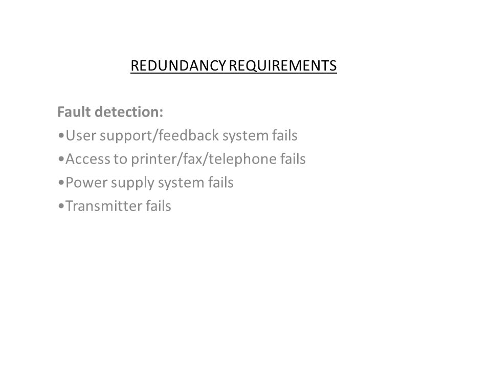 REDUNDANCY REQUIREMENTS Fault detection: User support/feedback system fails Access to printer/fax/telephone fails Power supply system fails Transmitte