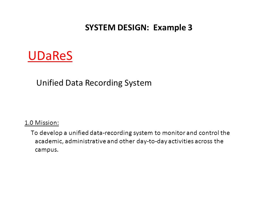 SYSTEM DESIGN: Example 3 UDaReS Unified Data Recording System 1.0 Mission: To develop a unified data-recording system to monitor and control the acade