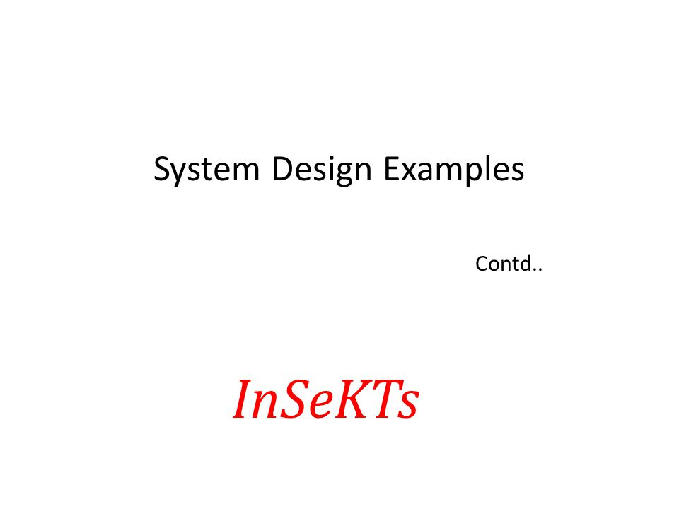 System Design Examples Contd.. InSeKTs