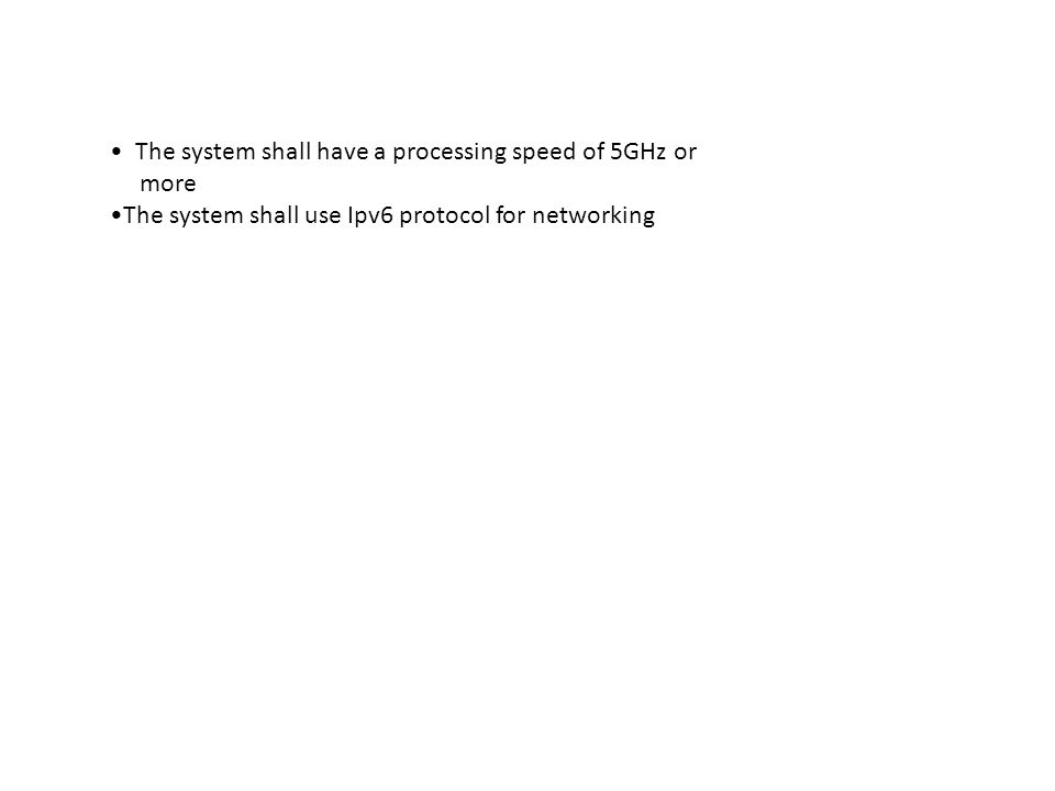 The system shall have a processing speed of 5GHz or more The system shall use Ipv6 protocol for networking