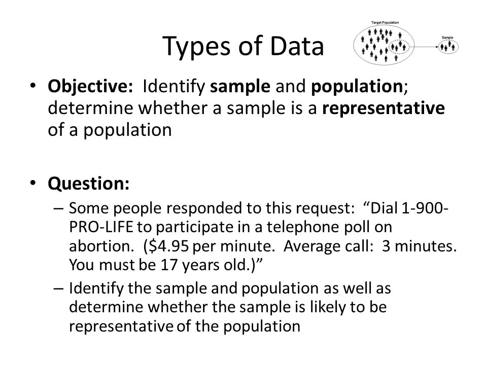 Types of Data Objective: Identify sample and population; determine whether a sample is a representative of a population Question: – Some people respon