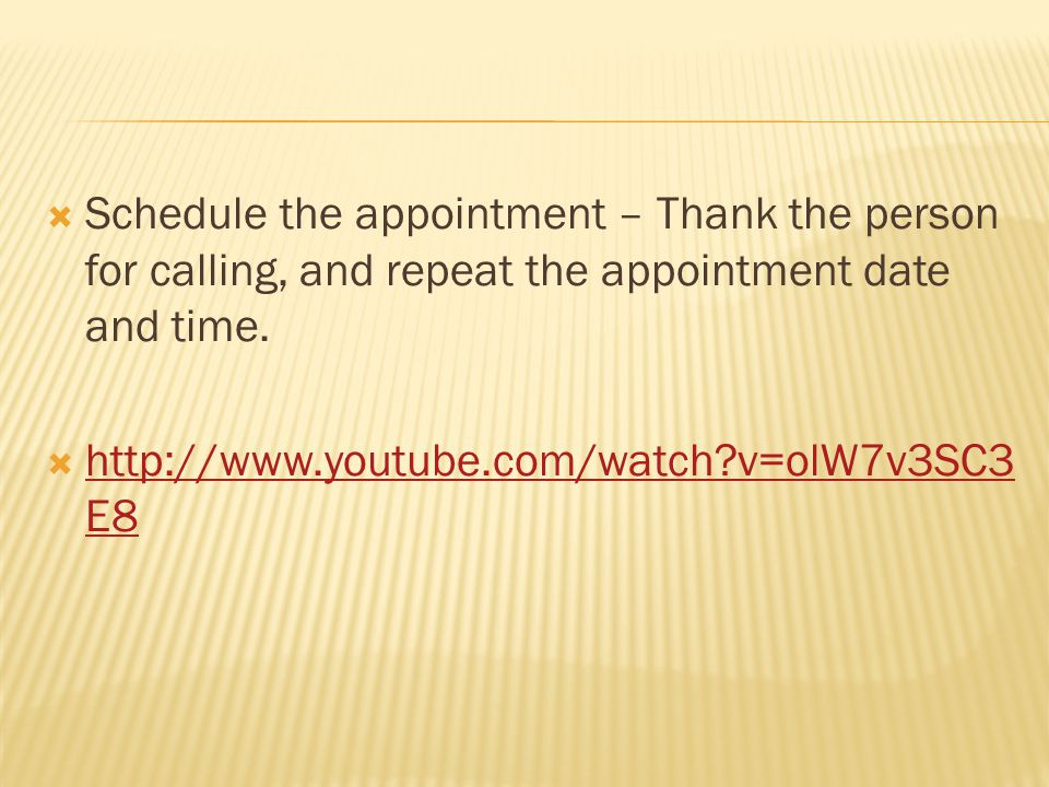 Schedule the appointment – Thank the person for calling, and repeat the appointment date and time. http://www.youtube.com/watch?v=olW7v3SC3 E8 http://