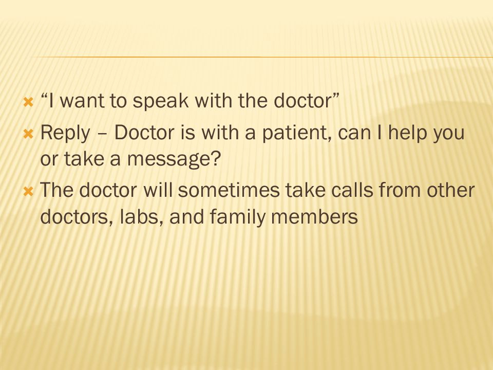 I want to speak with the doctor Reply – Doctor is with a patient, can I help you or take a message.