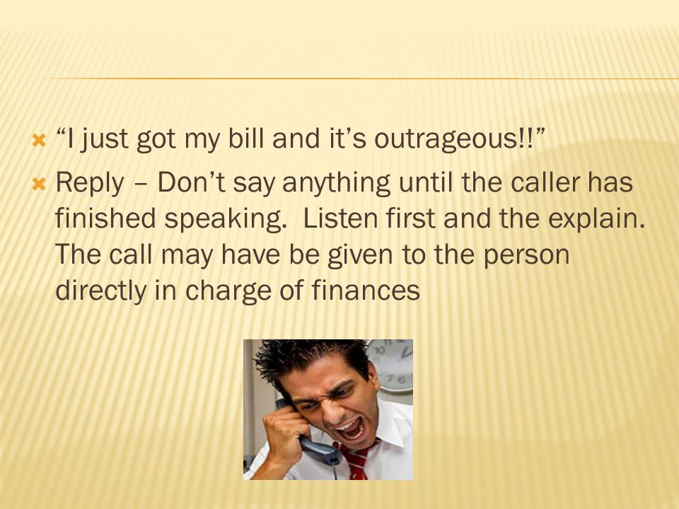 I just got my bill and its outrageous!! Reply – Dont say anything until the caller has finished speaking. Listen first and the explain. The call may h