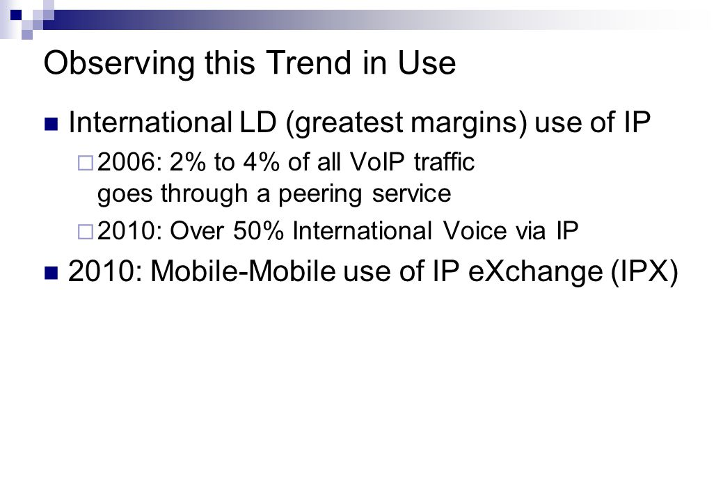Observing this Trend in Use International LD (greatest margins) use of IP 2006: 2% to 4% of all VoIP traffic goes through a peering service 2010: Over