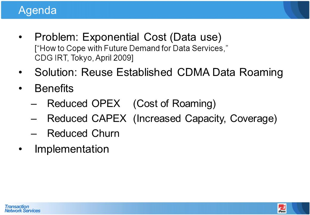 Agenda Problem: Exponential Cost (Data use) [How to Cope with Future Demand for Data Services, CDG IRT, Tokyo, April 2009] Solution: Reuse Established