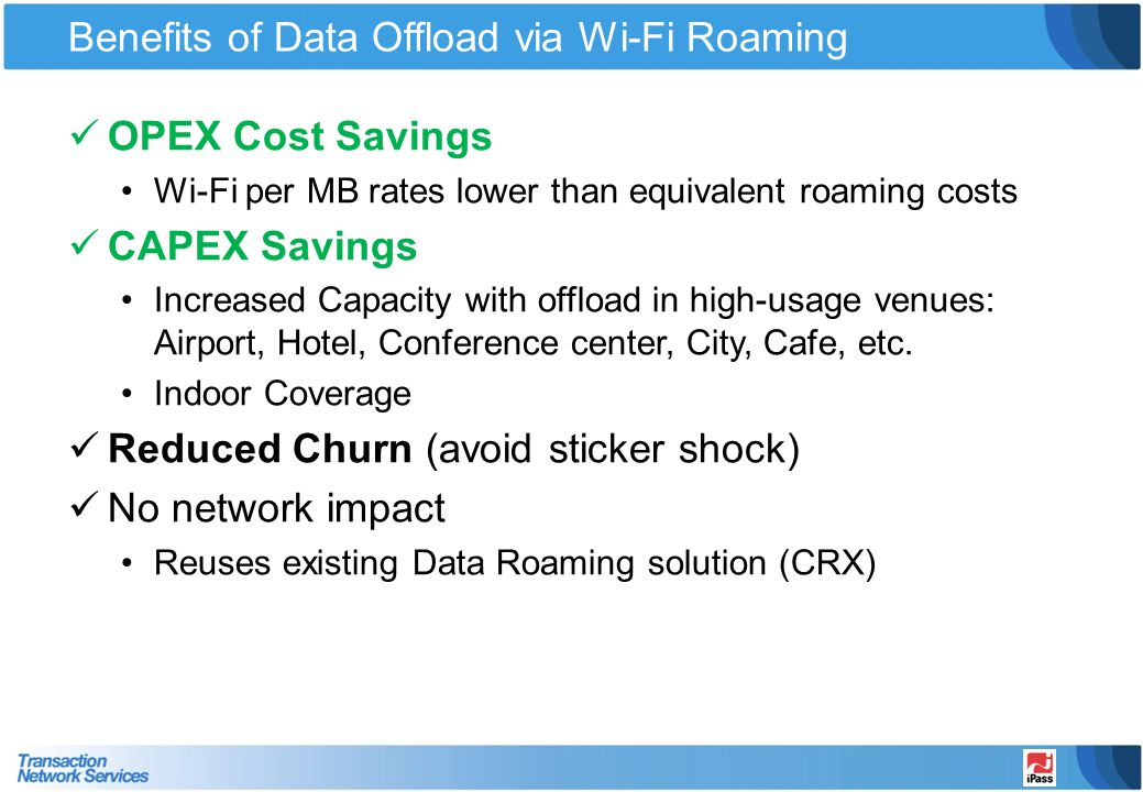 Benefits of Data Offload via Wi-Fi Roaming OPEX Cost Savings Wi-Fi per MB rates lower than equivalent roaming costs CAPEX Savings Increased Capacity w