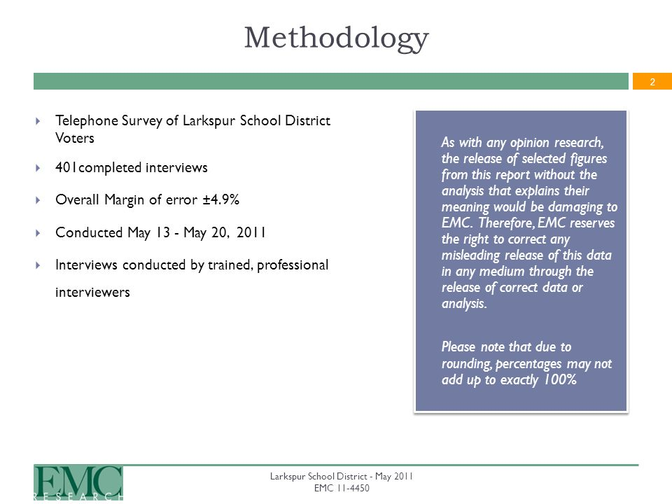 2 Methodology Telephone Survey of Larkspur School District Voters 401completed interviews Overall Margin of error ±4.9% Conducted May 13 - May 20, 2011 Interviews conducted by trained, professional interviewers As with any opinion research, the release of selected figures from this report without the analysis that explains their meaning would be damaging to EMC.