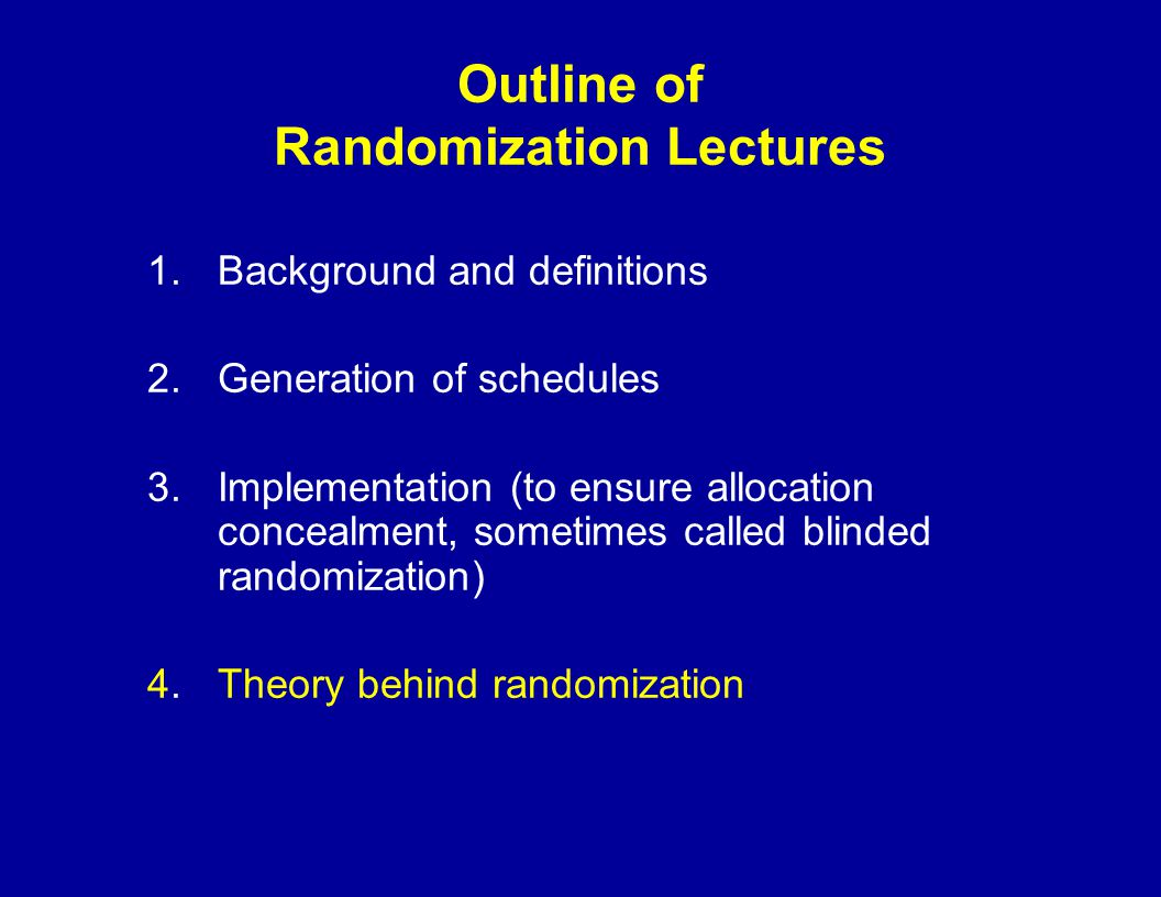 Outline of Randomization Lectures 1.Background and definitions 2.Generation of schedules 3.Implementation (to ensure allocation concealment, sometimes