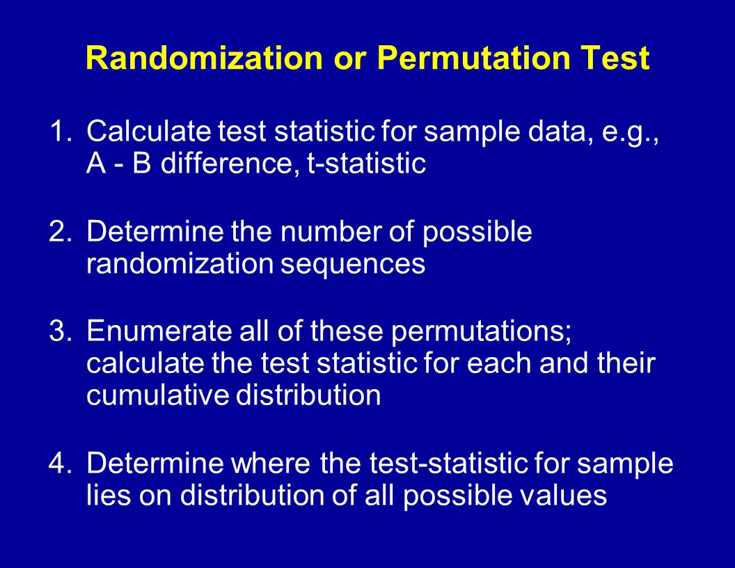 Randomization or Permutation Test 1.Calculate test statistic for sample data, e.g., A - B difference, t-statistic 2.Determine the number of possible r