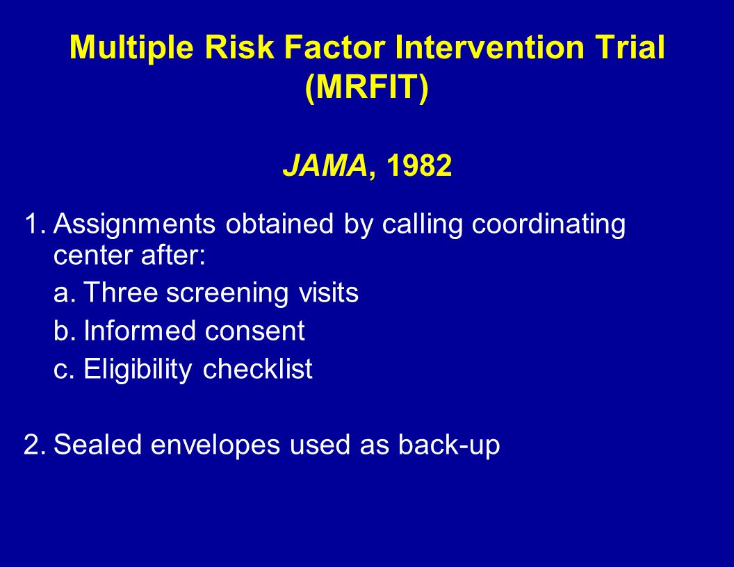 Multiple Risk Factor Intervention Trial (MRFIT) JAMA, 1982 1.Assignments obtained by calling coordinating center after: a.Three screening visits b.Inf