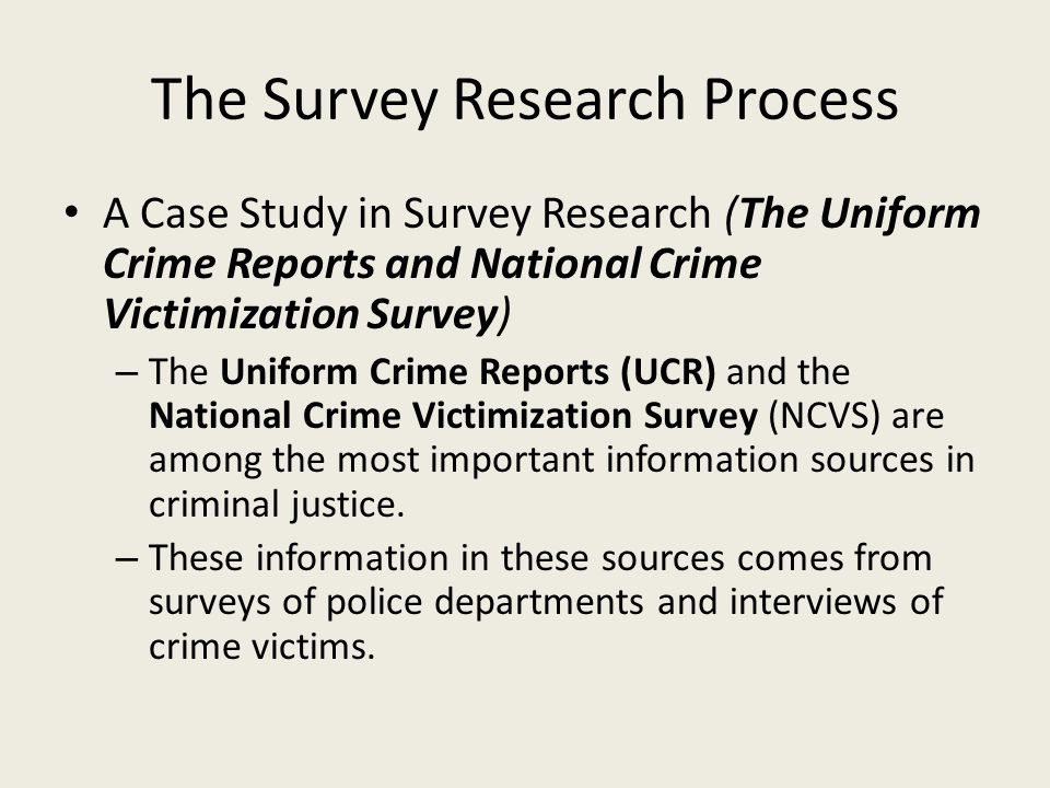 The Survey Research Process A Case Study in Survey Research (The Uniform Crime Reports and National Crime Victimization Survey) – The Uniform Crime Reports (UCR) and the National Crime Victimization Survey (NCVS) are among the most important information sources in criminal justice.