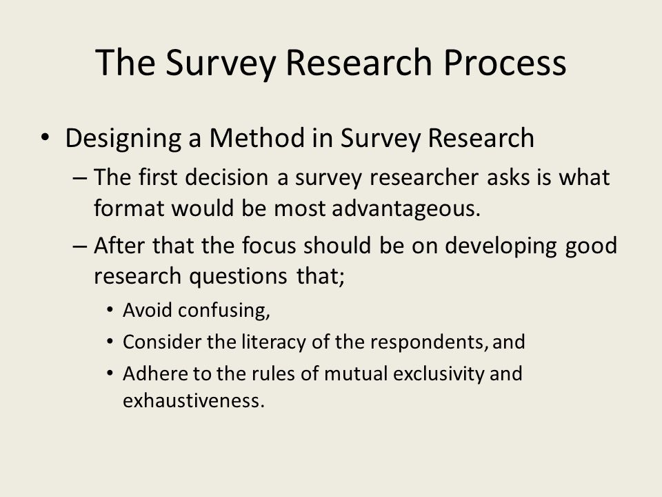 The Survey Research Process Designing a Method in Survey Research – The first decision a survey researcher asks is what format would be most advantageous.