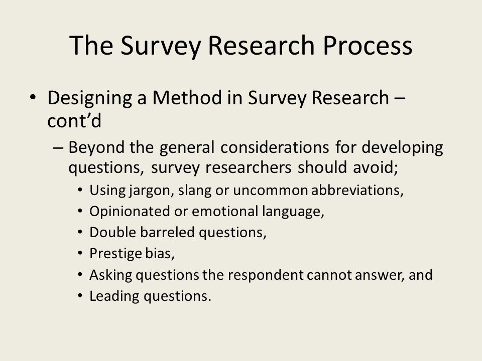The Survey Research Process Designing a Method in Survey Research – contd – Beyond the general considerations for developing questions, survey researchers should avoid; Using jargon, slang or uncommon abbreviations, Opinionated or emotional language, Double barreled questions, Prestige bias, Asking questions the respondent cannot answer, and Leading questions.