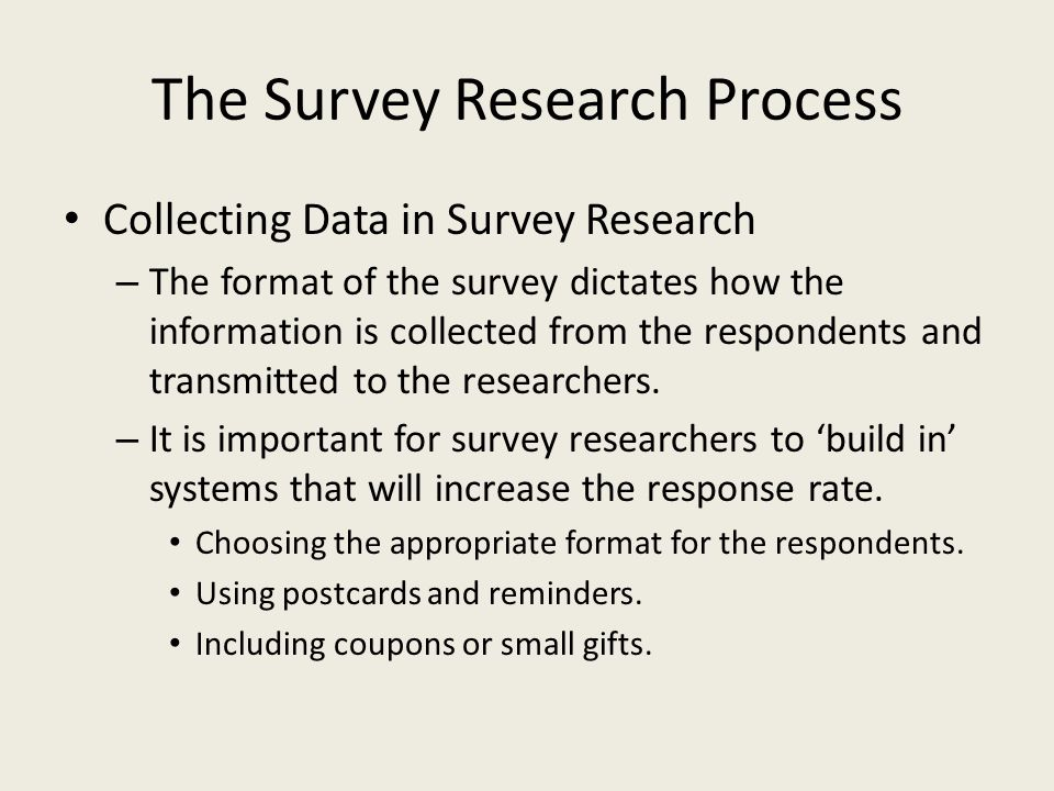 The Survey Research Process Collecting Data in Survey Research – The format of the survey dictates how the information is collected from the respondents and transmitted to the researchers.