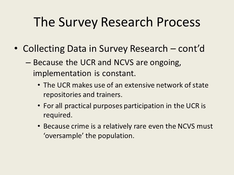 The Survey Research Process Collecting Data in Survey Research – contd – Because the UCR and NCVS are ongoing, implementation is constant.