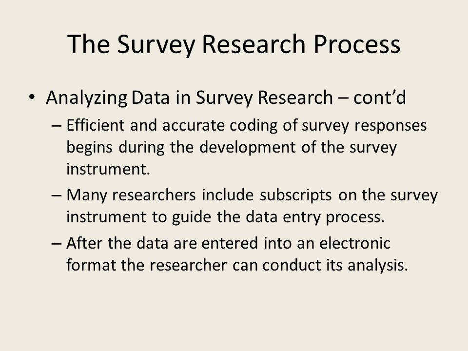 The Survey Research Process Analyzing Data in Survey Research – contd – Efficient and accurate coding of survey responses begins during the development of the survey instrument.